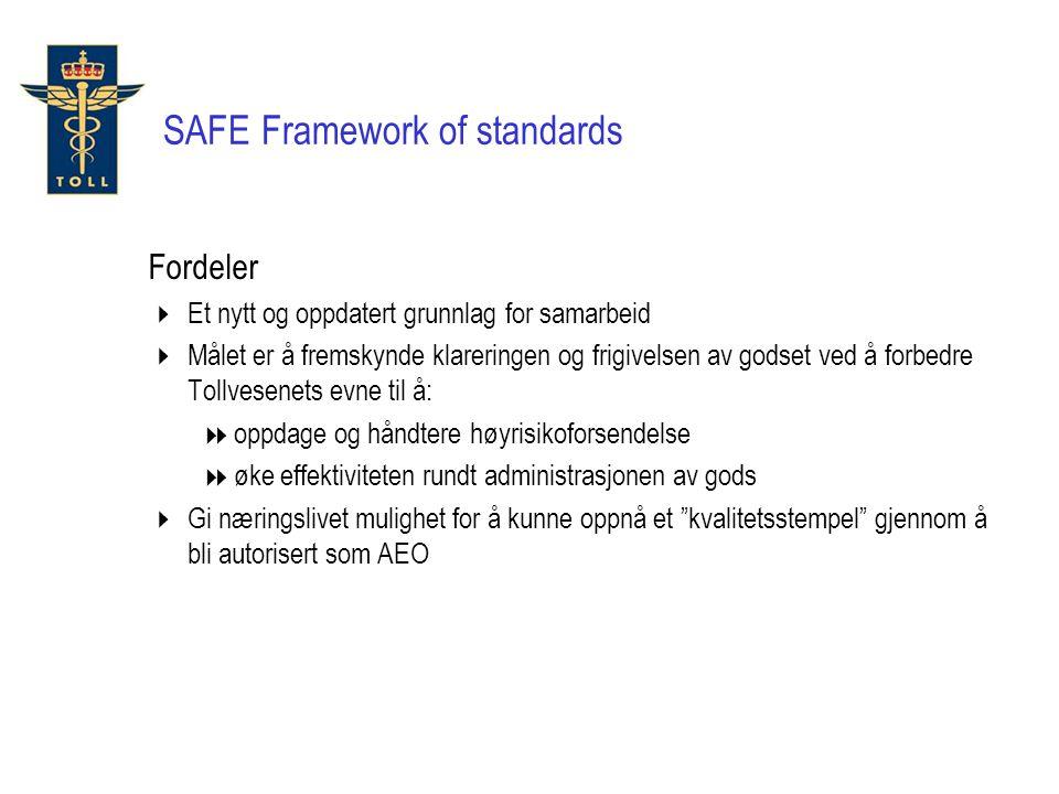 Fordeler  Et nytt og oppdatert grunnlag for samarbeid  Målet er å fremskynde klareringen og frigivelsen av godset ved å forbedre Tollvesenets evne til å:  oppdage og håndtere høyrisikoforsendelse  øke effektiviteten rundt administrasjonen av gods  Gi næringslivet mulighet for å kunne oppnå et kvalitetsstempel gjennom å bli autorisert som AEO SAFE Framework of standards