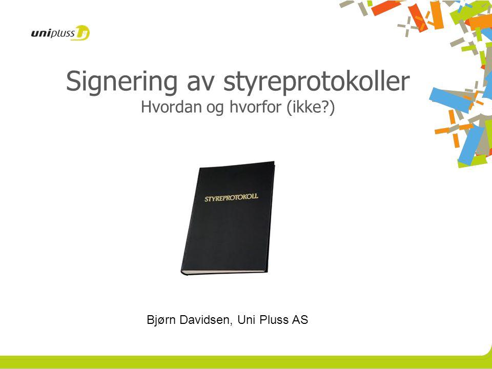 Signering av styreprotokoller Hvordan og hvorfor (ikke?) Bjørn Davidsen, Uni Pluss AS