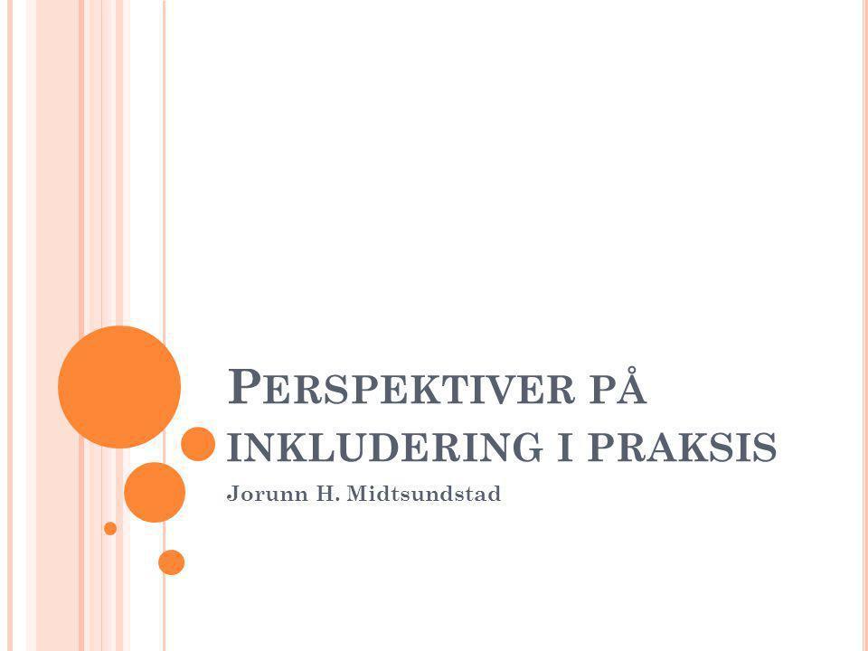 P ERSPEKTIVER PÅ INKLUDERING I PRAKSIS Jorunn H. Midtsundstad