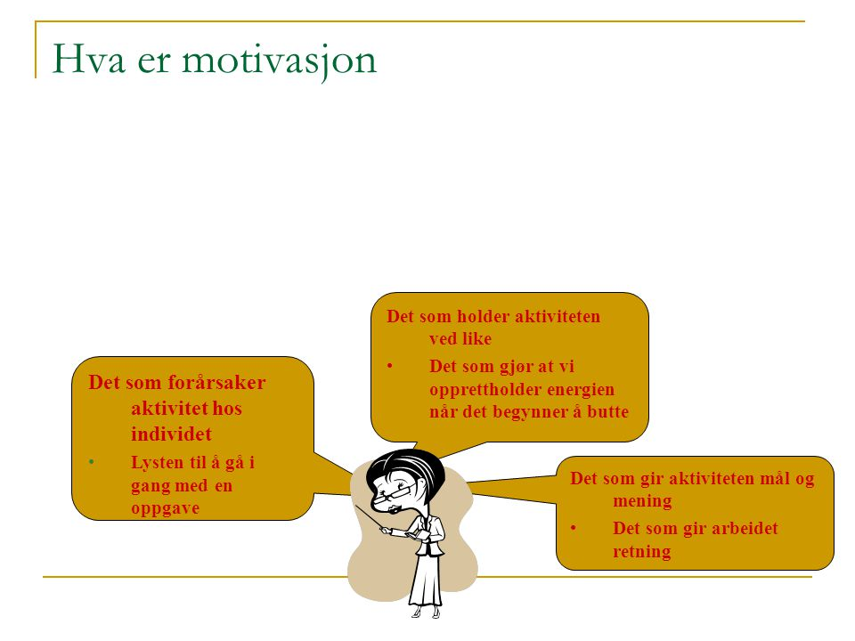Hva er motivasjon Det som forårsaker aktivitet hos individet Lysten til å gå i gang med en oppgave Det som holder aktiviteten ved like Det som gjør at vi opprettholder energien når det begynner å butte Det som gir aktiviteten mål og mening Det som gir arbeidet retning