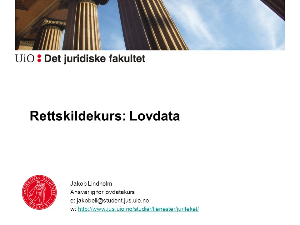 Rettskildekurs: Lovdata Jakob Lindholm Ansvarlig for lovdatakurs e: jakobeli@student.jus.uio.no w: http://www.jus.uio.no/studier/tjenester/juriteket/h