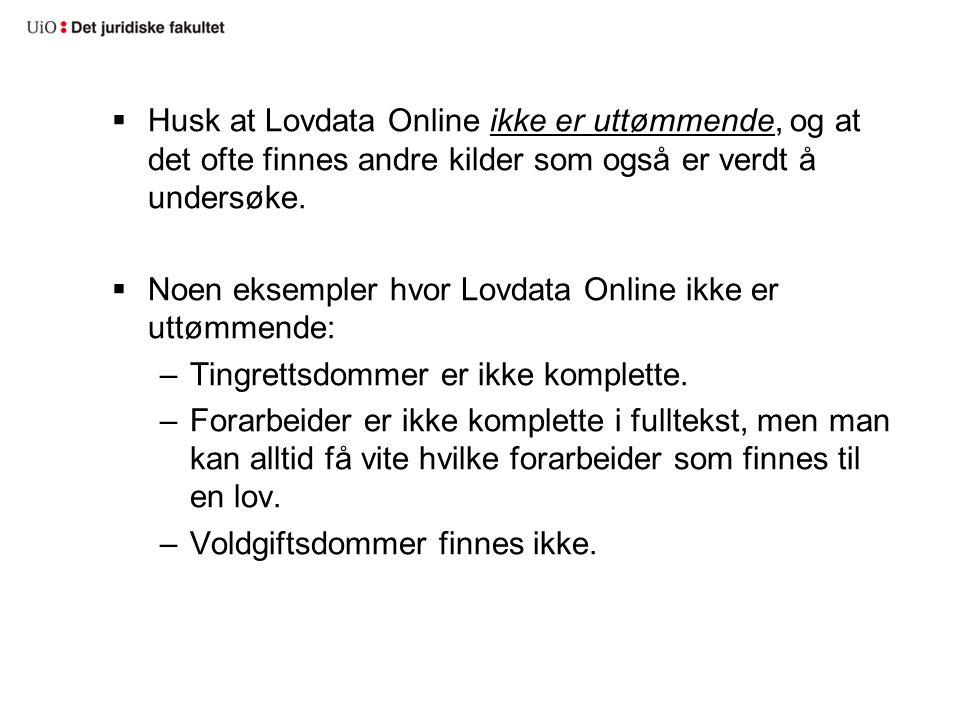  Husk at Lovdata Online ikke er uttømmende, og at det ofte finnes andre kilder som også er verdt å undersøke.  Noen eksempler hvor Lovdata Online ik