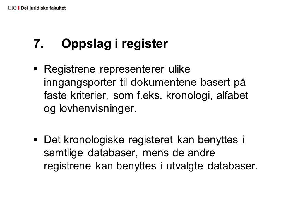 7.Oppslag i register  Registrene representerer ulike inngangsporter til dokumentene basert på faste kriterier, som f.eks. kronologi, alfabet og lovhe
