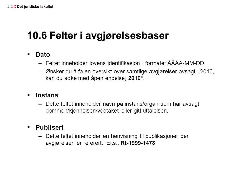 10.6 Felter i avgjørelsesbaser  Dato –Feltet inneholder lovens identifikasjon i formatet ÅÅÅÅ-MM-DD. –Ønsker du å få en oversikt over samtlige avgjør