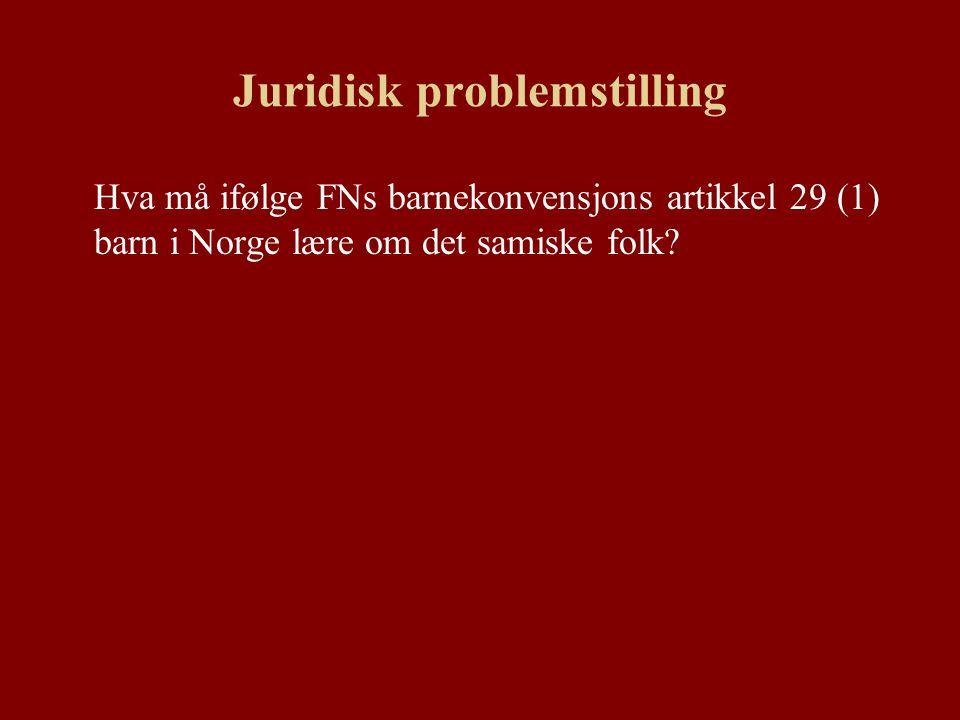Juridisk problemstilling Hva må ifølge FNs barnekonvensjons artikkel 29 (1) barn i Norge lære om det samiske folk?