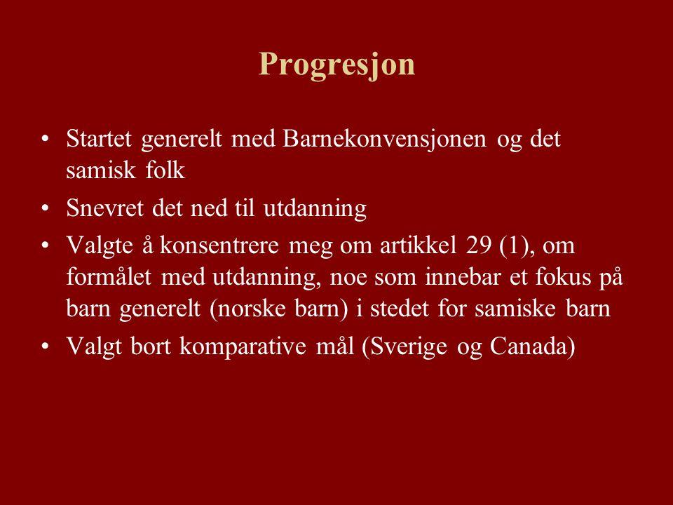Progresjon Startet generelt med Barnekonvensjonen og det samisk folk Snevret det ned til utdanning Valgte å konsentrere meg om artikkel 29 (1), om formålet med utdanning, noe som innebar et fokus på barn generelt (norske barn) i stedet for samiske barn Valgt bort komparative mål (Sverige og Canada)