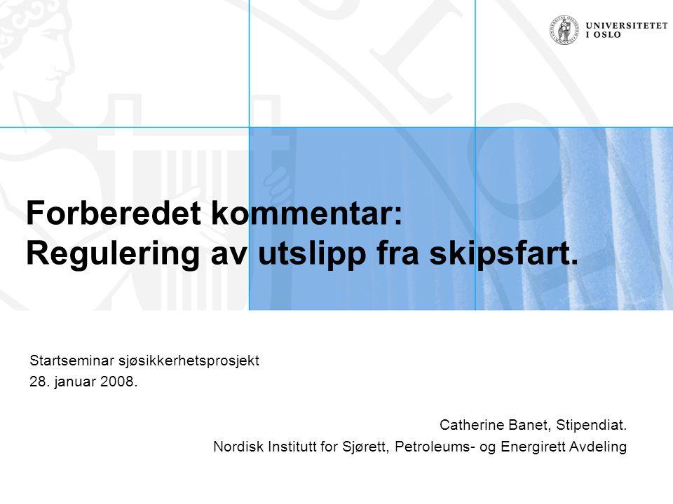 Forberedet kommentar: Regulering av utslipp fra skipsfart. Startseminar sjøsikkerhetsprosjekt 28. januar 2008. Catherine Banet, Stipendiat. Nordisk In