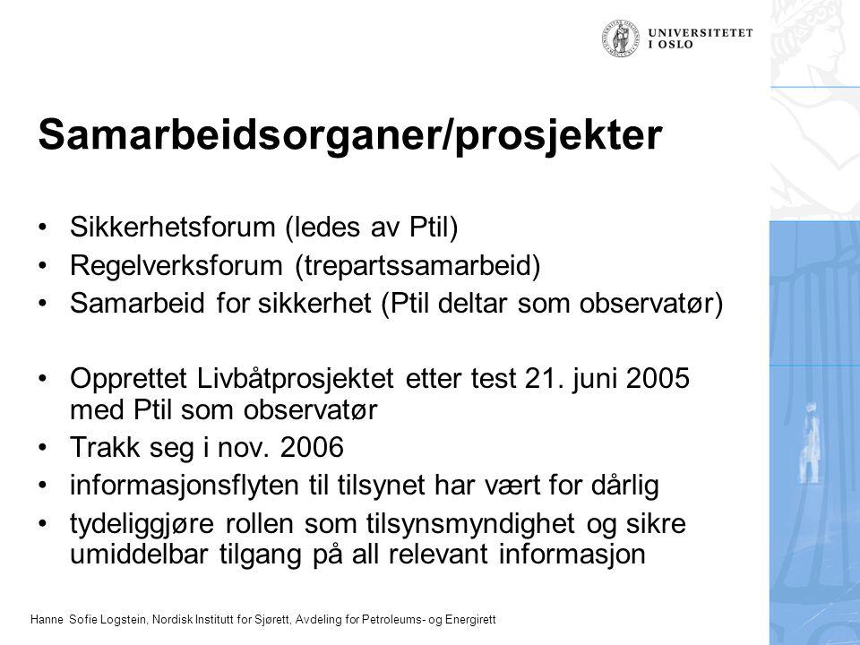 Hanne Sofie Logstein, Nordisk Institutt for Sjørett, Avdeling for Petroleums- og Energirett Samarbeidsorganer/prosjekter Sikkerhetsforum (ledes av Ptil) Regelverksforum (trepartssamarbeid) Samarbeid for sikkerhet (Ptil deltar som observatør) Opprettet Livbåtprosjektet etter test 21.