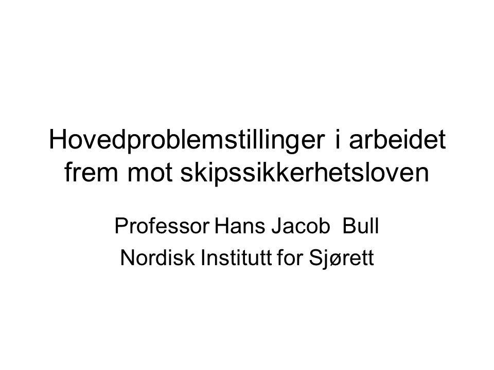 Hovedproblemstillinger i arbeidet frem mot skipssikkerhetsloven Professor Hans Jacob Bull Nordisk Institutt for Sjørett