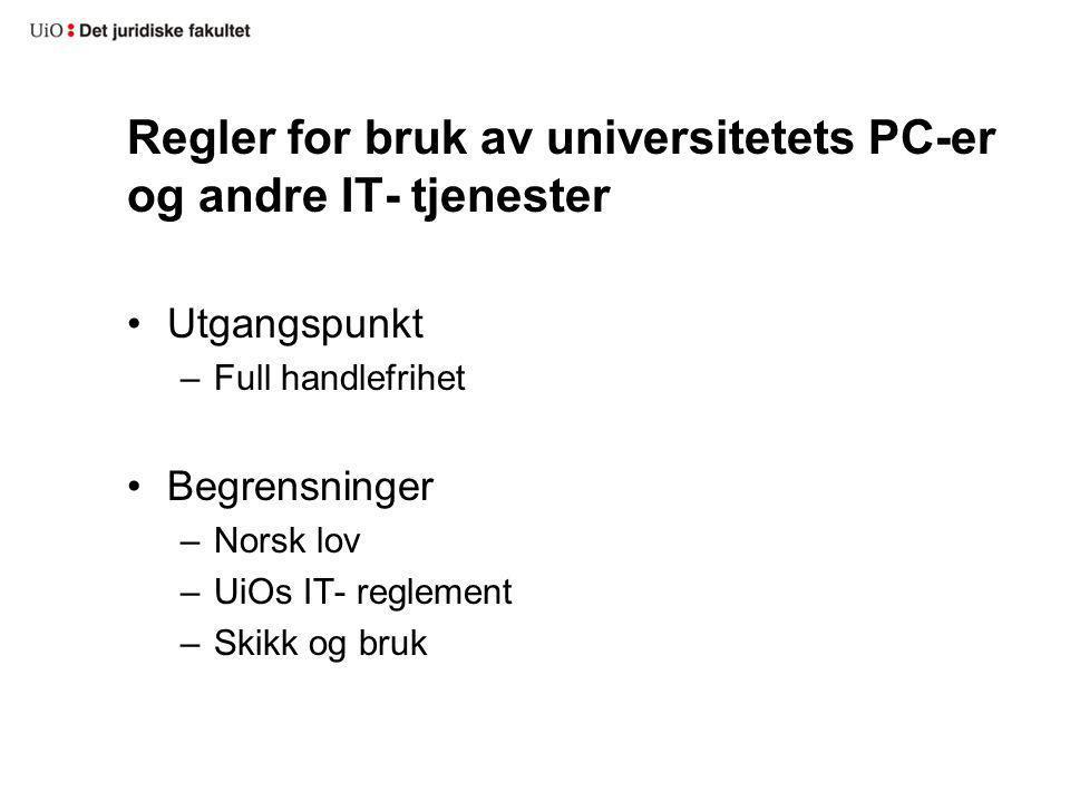Regler for bruk av universitetets PC-er og andre IT- tjenester Utgangspunkt –Full handlefrihet Begrensninger –Norsk lov –UiOs IT- reglement –Skikk og bruk