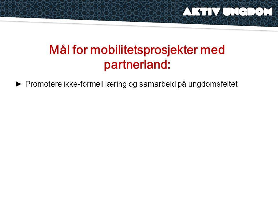 Mål for mobilitetsprosjekter med partnerland: ►Promotere ikke-formell læring og samarbeid på ungdomsfeltet