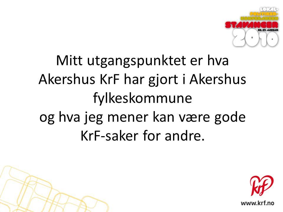 Mitt utgangspunktet er hva Akershus KrF har gjort i Akershus fylkeskommune og hva jeg mener kan være gode KrF-saker for andre.