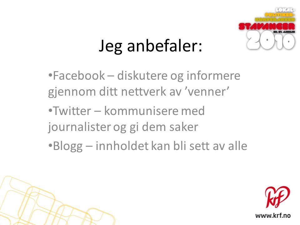 Jeg anbefaler: Facebook – diskutere og informere gjennom ditt nettverk av 'venner' Twitter – kommunisere med journalister og gi dem saker Blogg – innh