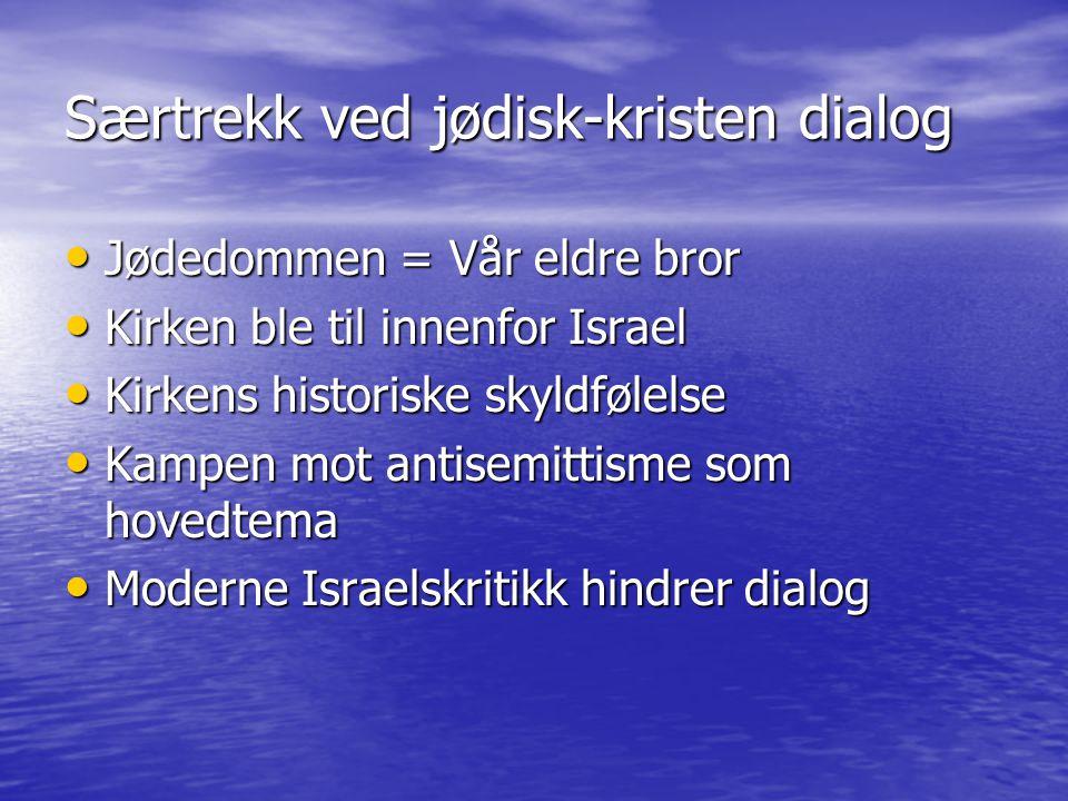 Særtrekk ved jødisk-kristen dialog Jødedommen = Vår eldre bror Jødedommen = Vår eldre bror Kirken ble til innenfor Israel Kirken ble til innenfor Israel Kirkens historiske skyldfølelse Kirkens historiske skyldfølelse Kampen mot antisemittisme som hovedtema Kampen mot antisemittisme som hovedtema Moderne Israelskritikk hindrer dialog Moderne Israelskritikk hindrer dialog