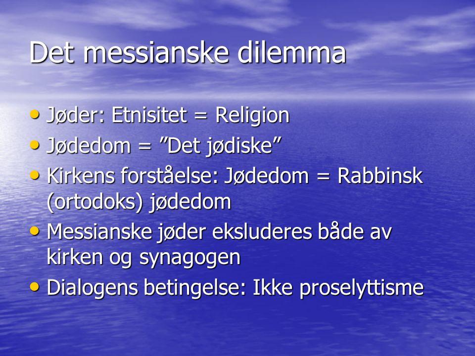 Det messianske dilemma Jøder: Etnisitet = Religion Jøder: Etnisitet = Religion Jødedom = Det jødiske Jødedom = Det jødiske Kirkens forståelse: Jødedom = Rabbinsk (ortodoks) jødedom Kirkens forståelse: Jødedom = Rabbinsk (ortodoks) jødedom Messianske jøder eksluderes både av kirken og synagogen Messianske jøder eksluderes både av kirken og synagogen Dialogens betingelse: Ikke proselyttisme Dialogens betingelse: Ikke proselyttisme