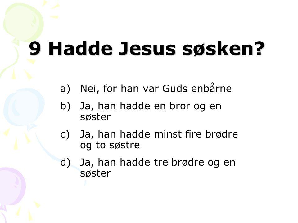 9 Hadde Jesus søsken? a)Nei, for han var Guds enbårne b)Ja, han hadde en bror og en søster c)Ja, han hadde minst fire brødre og to søstre d)Ja, han ha