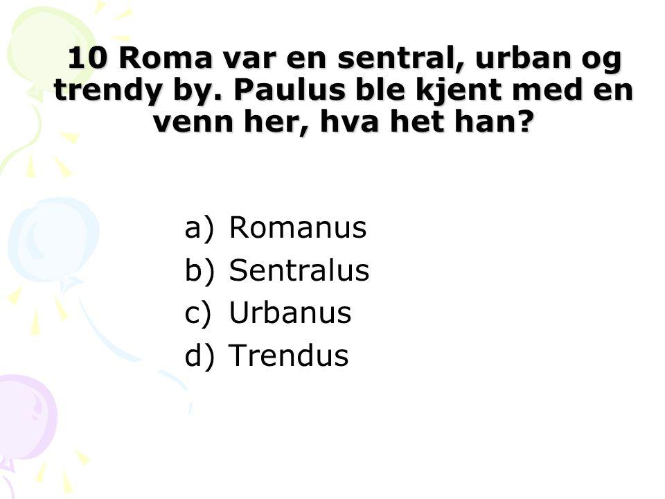 10 Roma var en sentral, urban og trendy by. Paulus ble kjent med en venn her, hva het han? a)Romanus b)Sentralus c)Urbanus d)Trendus