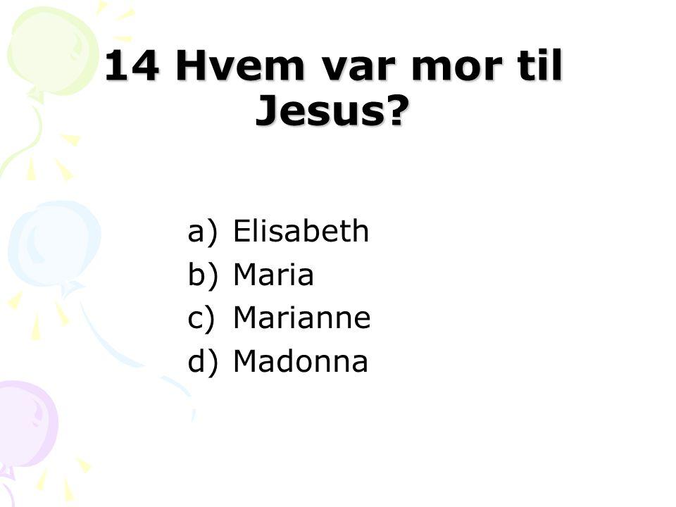 14 Hvem var mor til Jesus? a)Elisabeth b)Maria c)Marianne d)Madonna