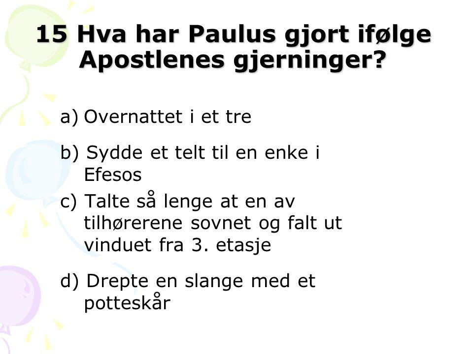 15 Hva har Paulus gjort ifølge Apostlenes gjerninger? a)Overnattet i et tre b) Sydde et telt til en enke i Efesos c) Talte så lenge at en av tilhørere