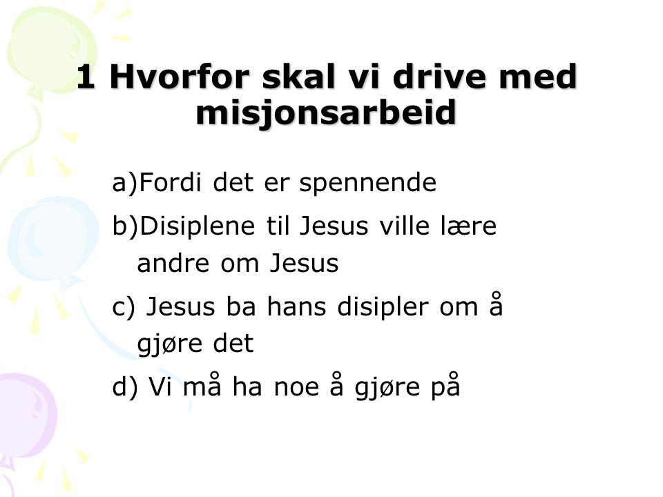 1 Hvorfor skal vi drive med misjonsarbeid a)Fordi det er spennende b)Disiplene til Jesus ville lære andre om Jesus c) Jesus ba hans disipler om å gjøre det d) Vi må ha noe å gjøre på