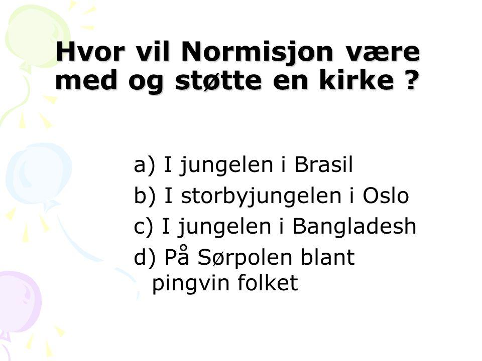 Hvor vil Normisjon være med og støtte en kirke ? a) I jungelen i Brasil b) I storbyjungelen i Oslo c) I jungelen i Bangladesh d) På Sørpolen blant pin