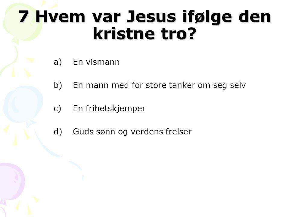 7 Hvem var Jesus ifølge den kristne tro? a)En vismann b)En mann med for store tanker om seg selv c)En frihetskjemper d)Guds sønn og verdens frelser