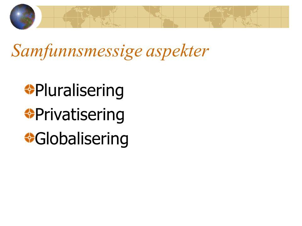 Samfunnsmessige aspekter Pluralisering Privatisering Globalisering