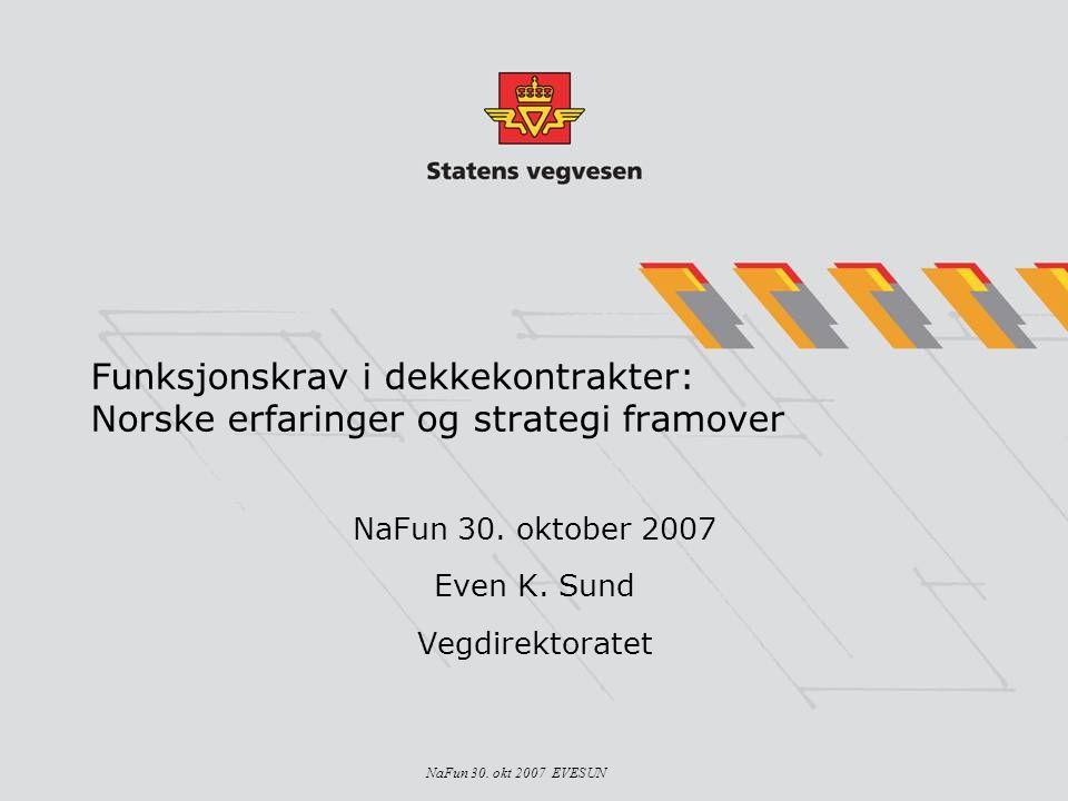 NaFun 30. okt 2007 EVESUN Funksjonskrav i dekkekontrakter: Norske erfaringer og strategi framover NaFun 30. oktober 2007 Even K. Sund Vegdirektoratet