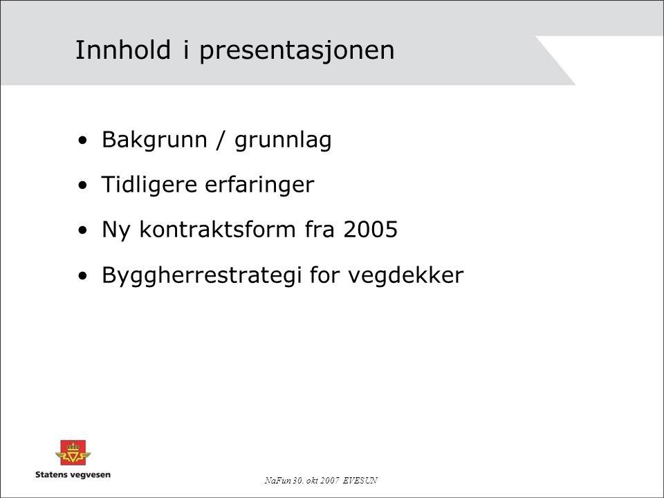NaFun 30. okt 2007 EVESUN Innhold i presentasjonen Bakgrunn / grunnlag Tidligere erfaringer Ny kontraktsform fra 2005 Byggherrestrategi for vegdekker