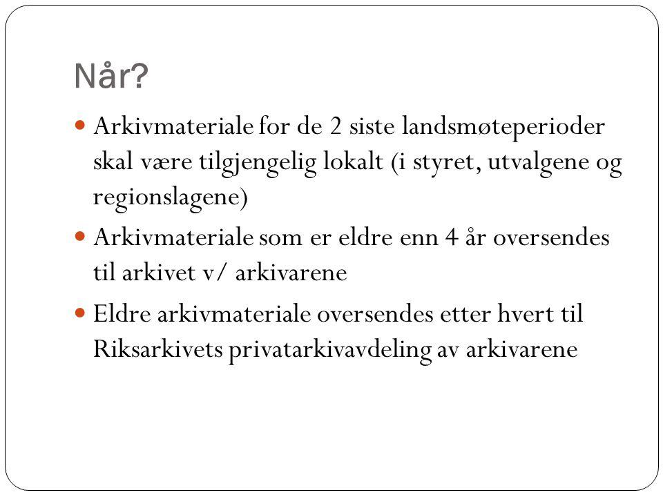 Når? Arkivmateriale for de 2 siste landsmøteperioder skal være tilgjengelig lokalt (i styret, utvalgene og regionslagene) Arkivmateriale som er eldre