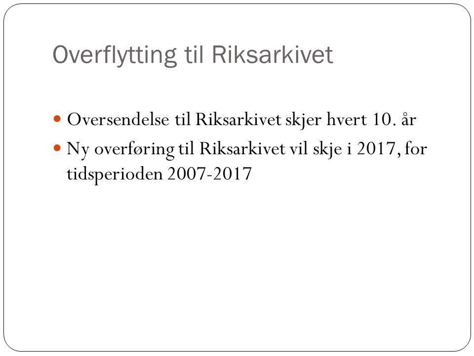 Overflytting til Riksarkivet Oversendelse til Riksarkivet skjer hvert 10. år Ny overføring til Riksarkivet vil skje i 2017, for tidsperioden 2007-2017