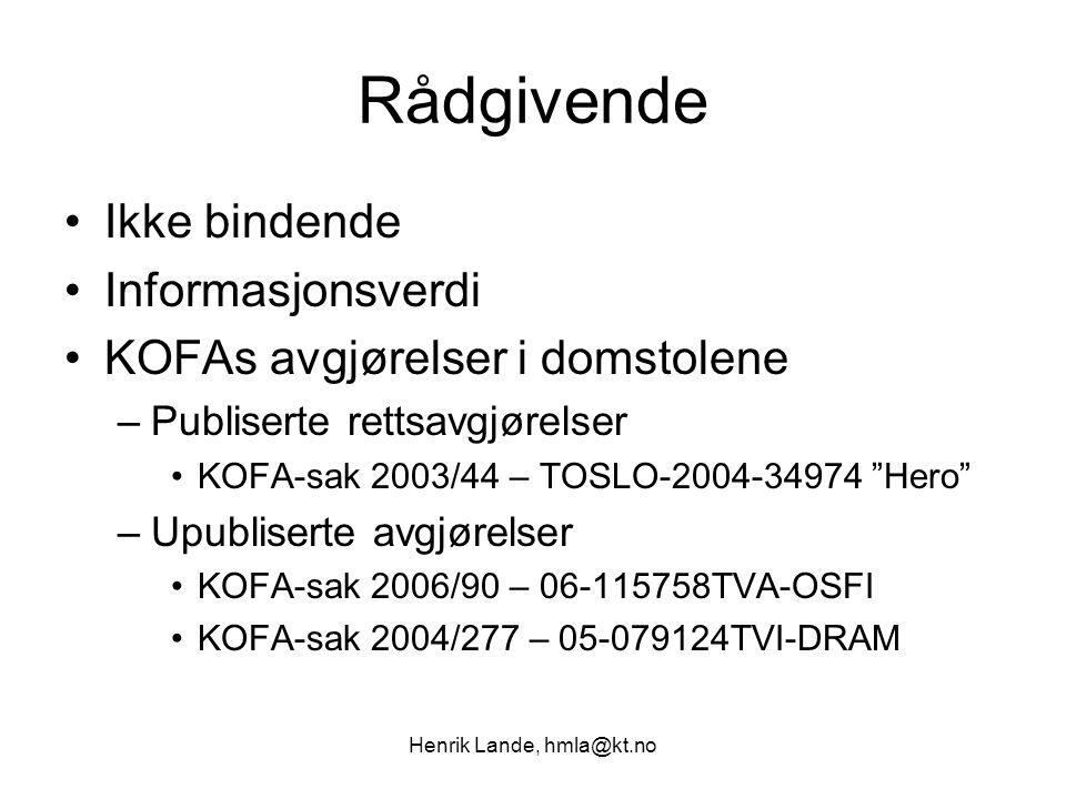 Henrik Lande, hmla@kt.no Rådgivende Ikke bindende Informasjonsverdi KOFAs avgjørelser i domstolene –Publiserte rettsavgjørelser KOFA-sak 2003/44 – TOSLO-2004-34974 Hero –Upubliserte avgjørelser KOFA-sak 2006/90 – 06-115758TVA-OSFI KOFA-sak 2004/277 – 05-079124TVI-DRAM