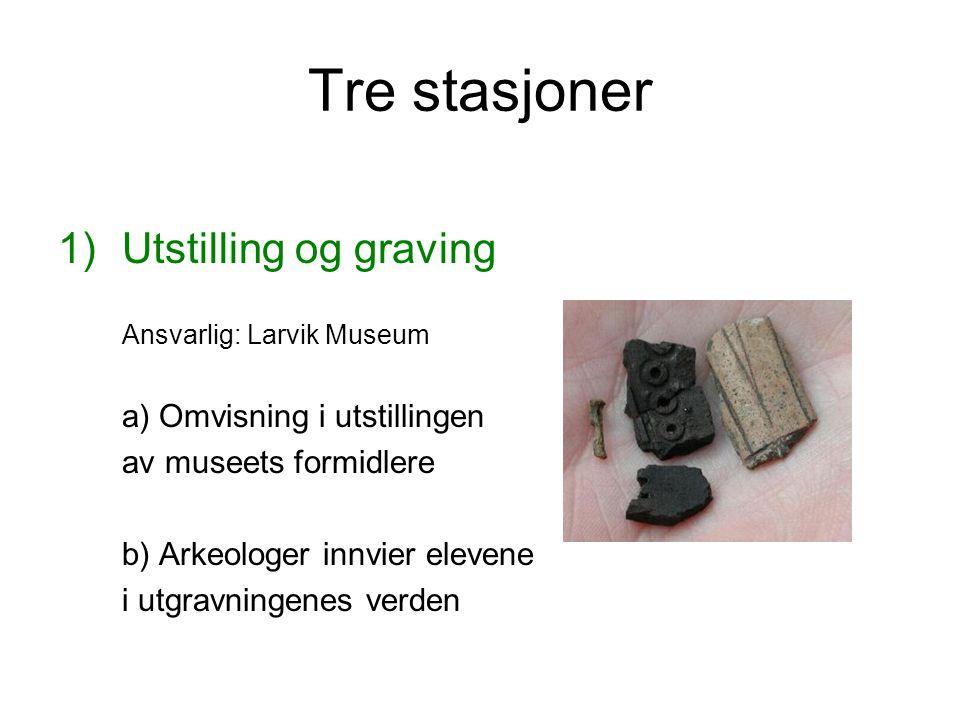 Tre stasjoner 1)Utstilling og graving Ansvarlig: Larvik Museum a) Omvisning i utstillingen av museets formidlere b) Arkeologer innvier elevene i utgra