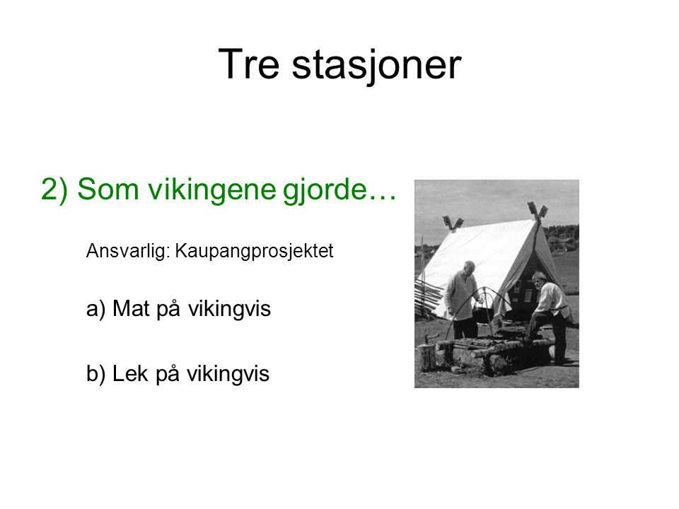 Tre stasjoner 2) Som vikingene gjorde… Ansvarlig: Kaupangprosjektet a) Mat på vikingvis b) Lek på vikingvis