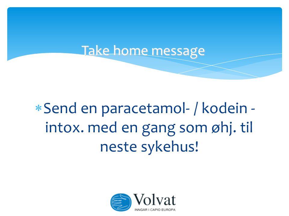  Send en paracetamol- / kodein - intox. med en gang som øhj. til neste sykehus! Take home message