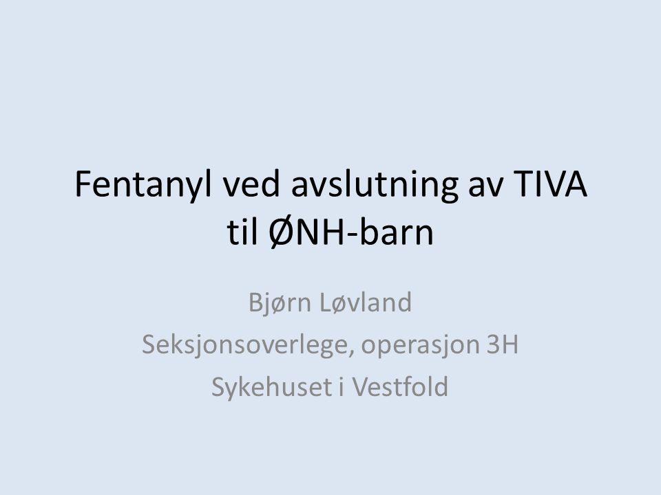 Fentanyl ved avslutning av TIVA til ØNH-barn Bjørn Løvland Seksjonsoverlege, operasjon 3H Sykehuset i Vestfold