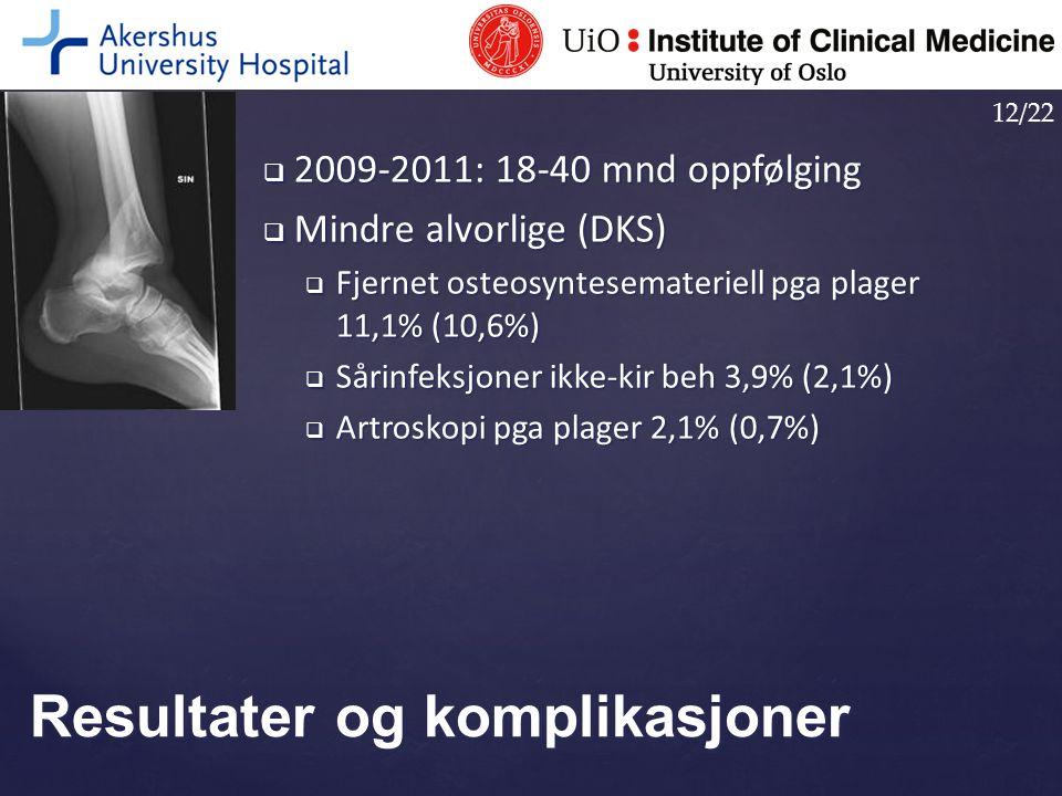  2009-2011: 18-40 mnd oppfølging  Mindre alvorlige (DKS)  Fjernet osteosyntesemateriell pga plager 11,1% (10,6%)  Sårinfeksjoner ikke-kir beh 3,9%