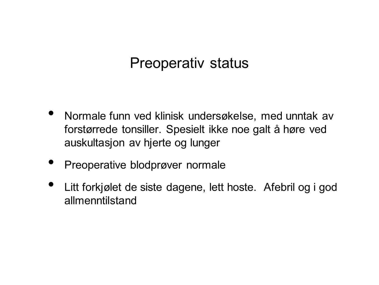 Preoperativ status Normale funn ved klinisk undersøkelse, med unntak av forstørrede tonsiller. Spesielt ikke noe galt å høre ved auskultasjon av hjert