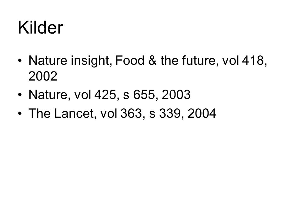 Kilder Nature insight, Food & the future, vol 418, 2002 Nature, vol 425, s 655, 2003 The Lancet, vol 363, s 339, 2004