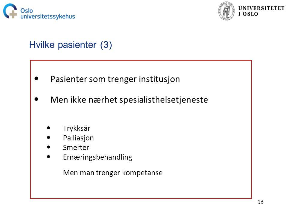 16 Hvilke pasienter (3) Pasienter som trenger institusjon Men ikke nærhet spesialisthelsetjeneste Trykksår Palliasjon Smerter Ernæringsbehandling Men man trenger kompetanse