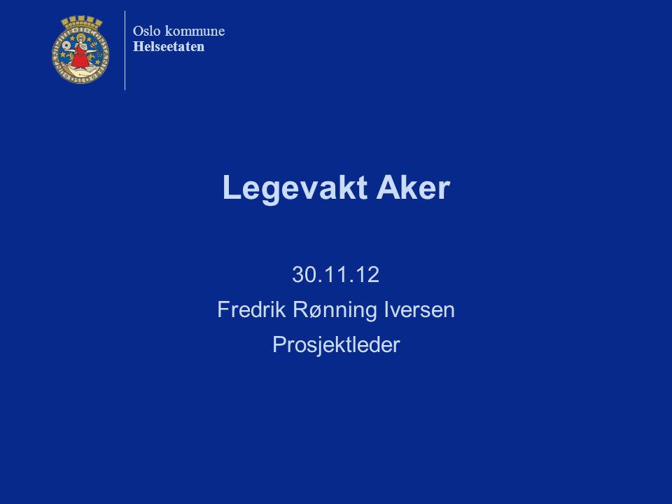 Oslo kommune Helseetaten Legevakt Aker 30.11.12 Fredrik Rønning Iversen Prosjektleder
