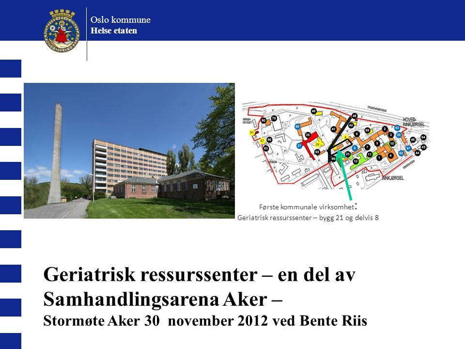 Oslo kommune Helse etaten Første kommunale virksomhet : Geriatrisk ressurssenter – bygg 21 og delvis 8 Geriatrisk ressurssenter – en del av Samhandlin