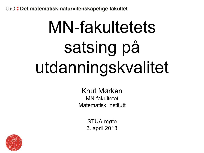 MN-fakultetets satsing på utdanningskvalitet Knut Mørken STUA-møte 3. april 2013