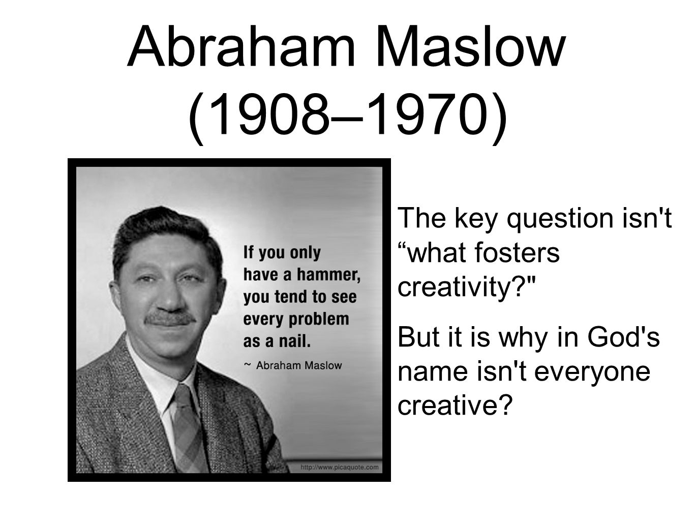 "Abraham Maslow (1908–1970) The key question isn't ""what fosters creativity?"
