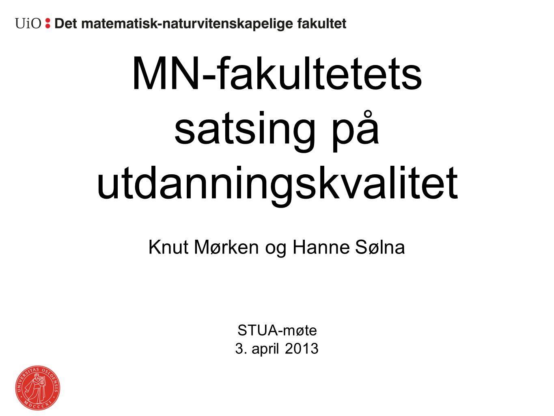 MN-fakultetets satsing på utdanningskvalitet Knut Mørken og Hanne Sølna STUA-møte 3. april 2013