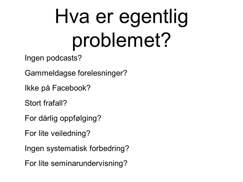 Hva er egentlig problemet? Ingen podcasts? Gammeldagse forelesninger? Ikke på Facebook? Stort frafall? For dårlig oppfølging? For lite veiledning? Ing
