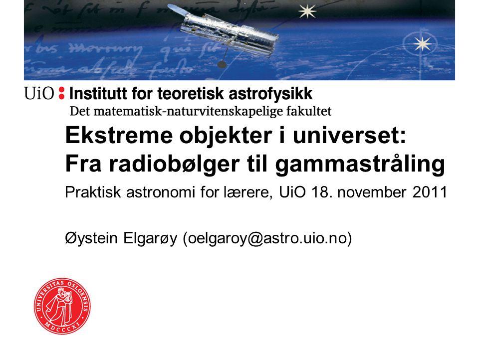 Ekstreme objekter i universet: Fra radiobølger til gammastråling Praktisk astronomi for lærere, UiO 18. november 2011 Øystein Elgarøy (oelgaroy@astro.