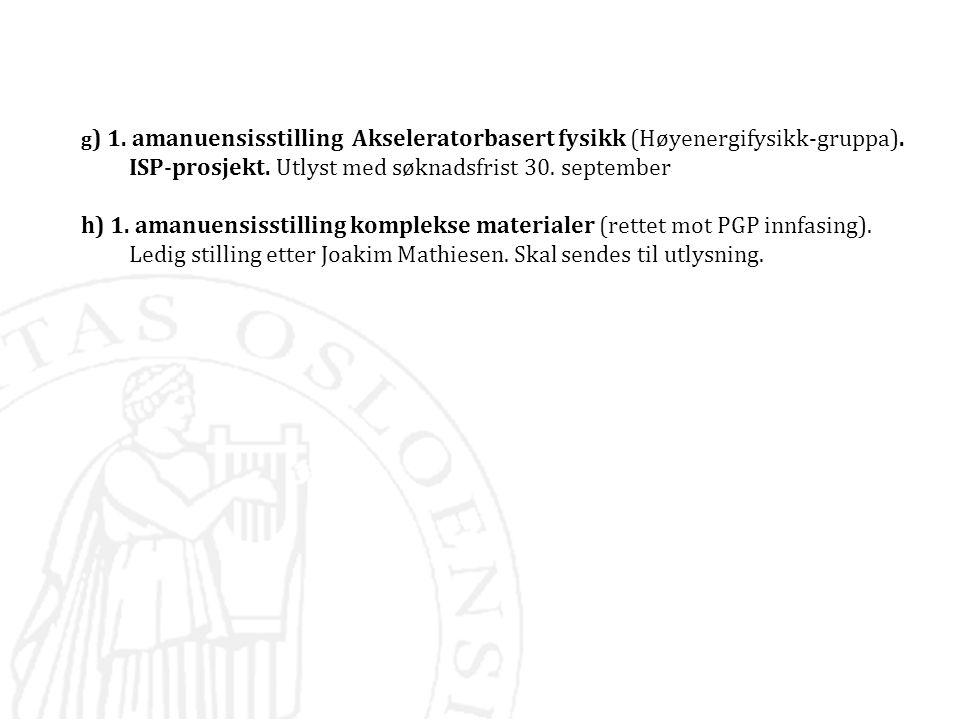 g ) 1. amanuensisstilling Akseleratorbasert fysikk (Høyenergifysikk-gruppa). ISP-prosjekt. Utlyst med søknadsfrist 30. september h) 1. amanuensisstill