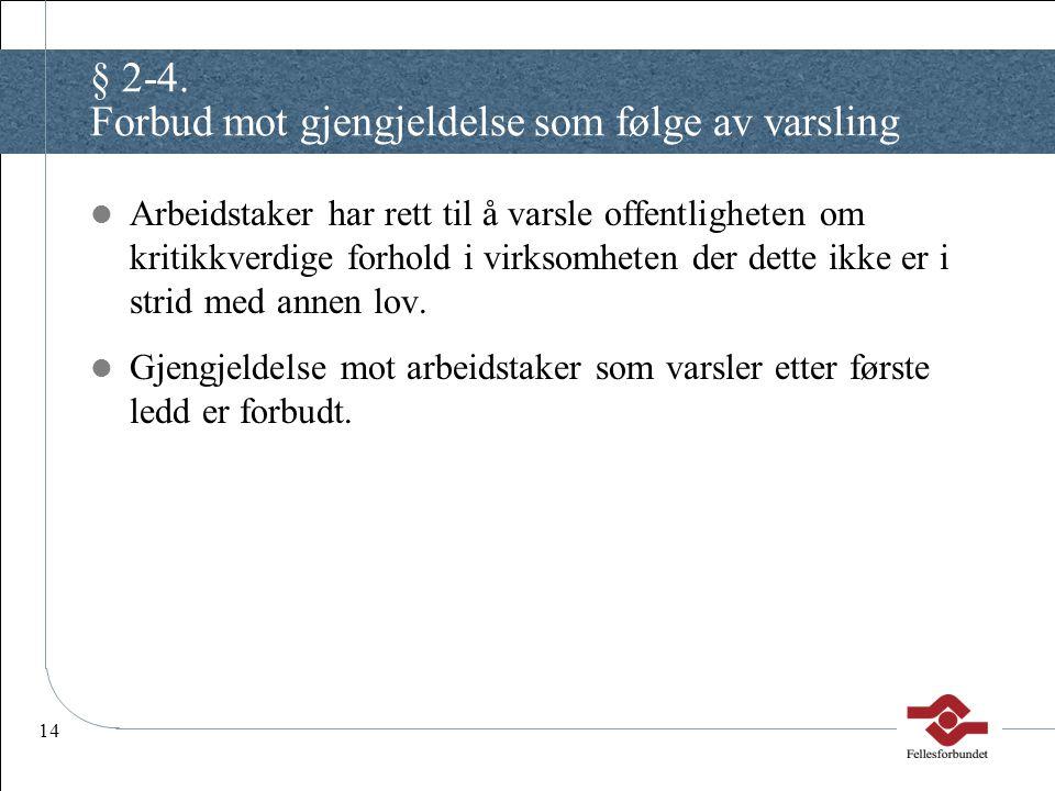 14 § 2-4. Forbud mot gjengjeldelse som følge av varsling Arbeidstaker har rett til å varsle offentligheten om kritikkverdige forhold i virksomheten de