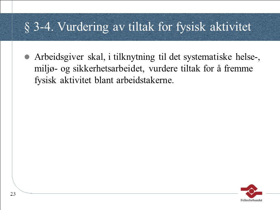 23 § 3-4. Vurdering av tiltak for fysisk aktivitet Arbeidsgiver skal, i tilknytning til det systematiske helse-, miljø- og sikkerhetsarbeidet, vurdere